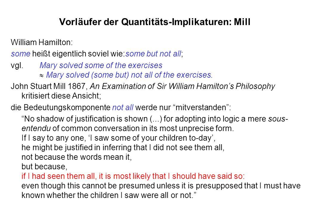 Vorläufer der Quantitäts-Implikaturen: Mill William Hamilton: some heißt eigentlich soviel wie:some but not all; vgl.Mary solved some of the exercises Mary solved (some but) not all of the exercises.