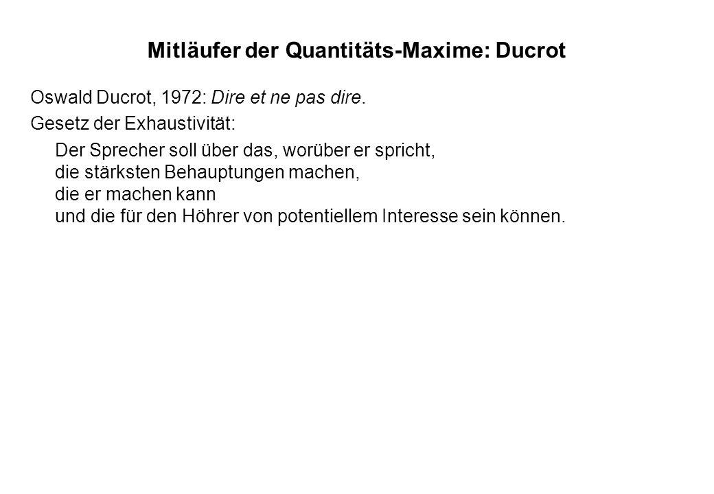 Mitläufer der Quantitäts-Maxime: Ducrot Oswald Ducrot, 1972: Dire et ne pas dire. Gesetz der Exhaustivität: Der Sprecher soll über das, worüber er spr