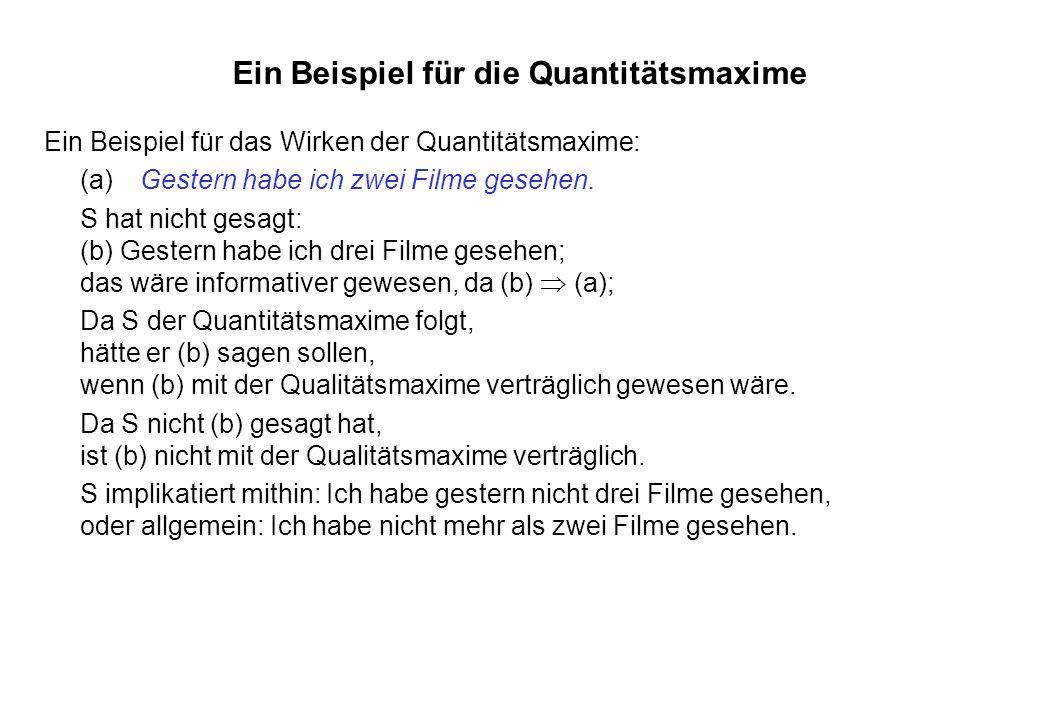 Ein Beispiel für die Quantitätsmaxime Ein Beispiel für das Wirken der Quantitätsmaxime: (a)Gestern habe ich zwei Filme gesehen. S hat nicht gesagt: (b