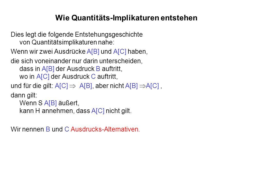 Wie Quantitäts-Implikaturen entstehen Dies legt die folgende Entstehungsgeschichte von Quantitätsimplikaturen nahe: Wenn wir zwei Ausdrücke A[B] und A