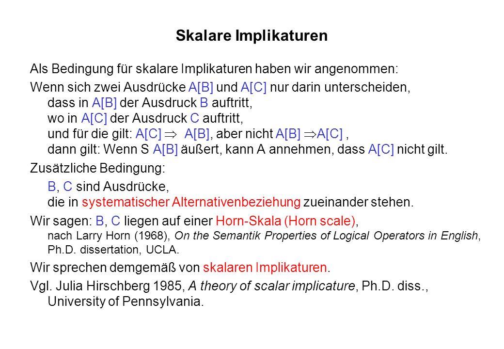 Skalare Implikaturen Als Bedingung für skalare Implikaturen haben wir angenommen: Wenn sich zwei Ausdrücke A[B] und A[C] nur darin unterscheiden, dass