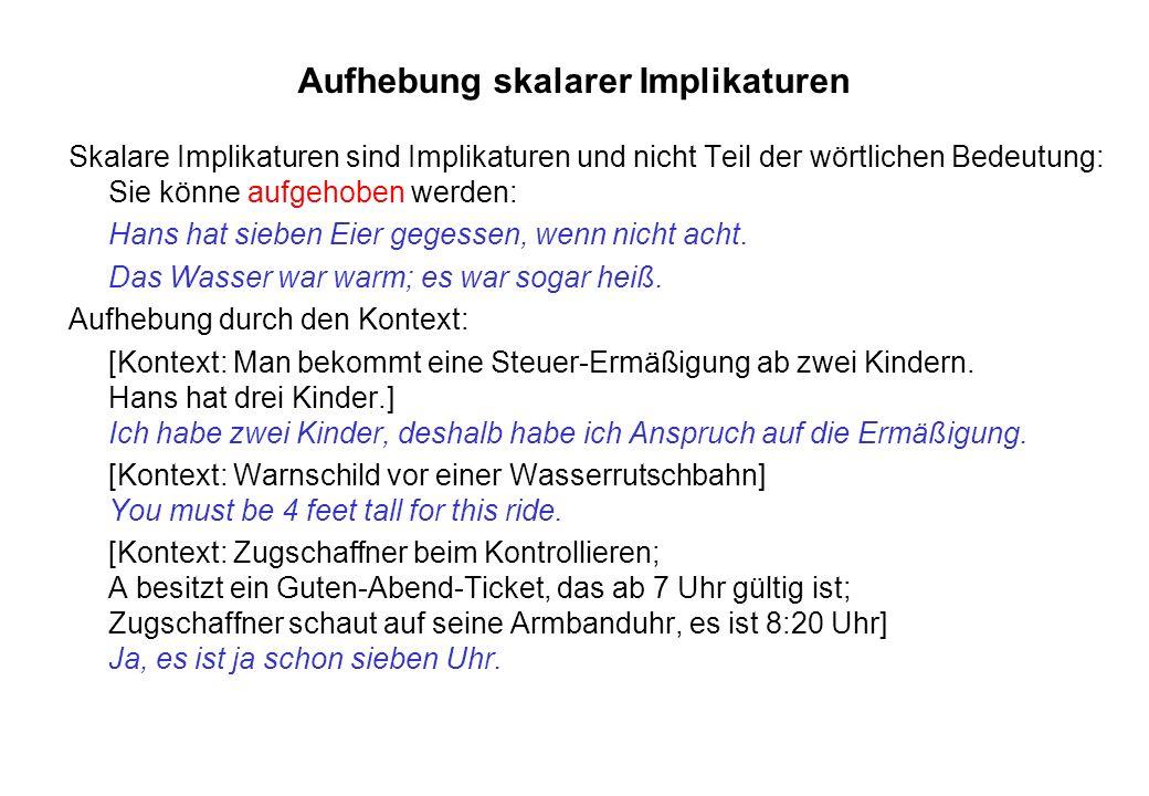 Aufhebung skalarer Implikaturen Skalare Implikaturen sind Implikaturen und nicht Teil der wörtlichen Bedeutung: Sie könne aufgehoben werden: Hans hat