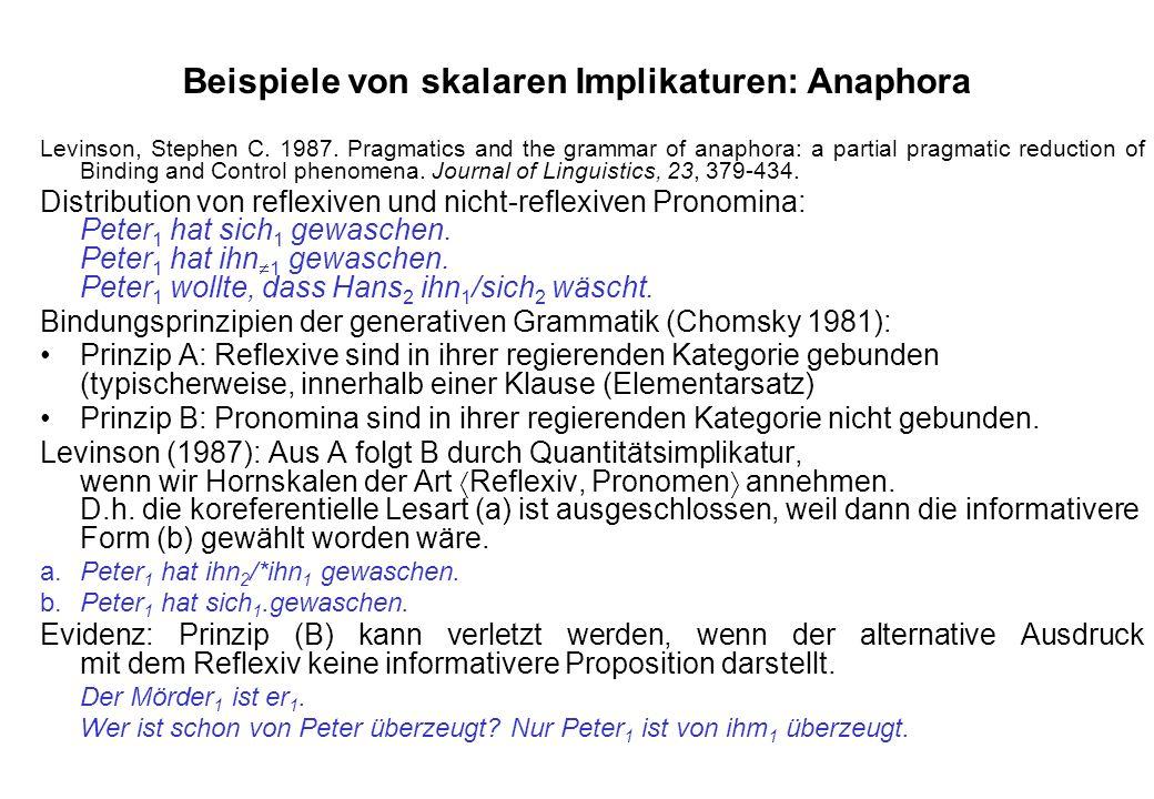Beispiele von skalaren Implikaturen: Anaphora Levinson, Stephen C. 1987. Pragmatics and the grammar of anaphora: a partial pragmatic reduction of Bind