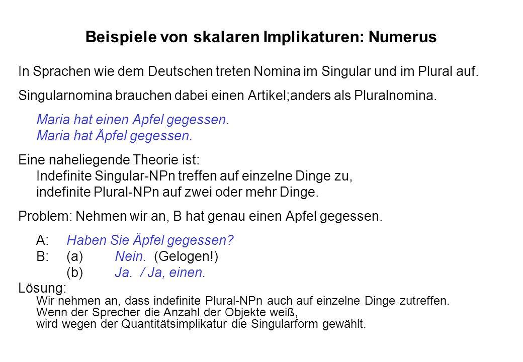 Beispiele von skalaren Implikaturen: Numerus In Sprachen wie dem Deutschen treten Nomina im Singular und im Plural auf. Singularnomina brauchen dabei