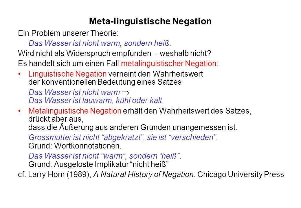 Meta-linguistische Negation Ein Problem unserer Theorie: Das Wasser ist nicht warm, sondern heiß. Wird nicht als Widerspruch empfunden -- weshalb nich
