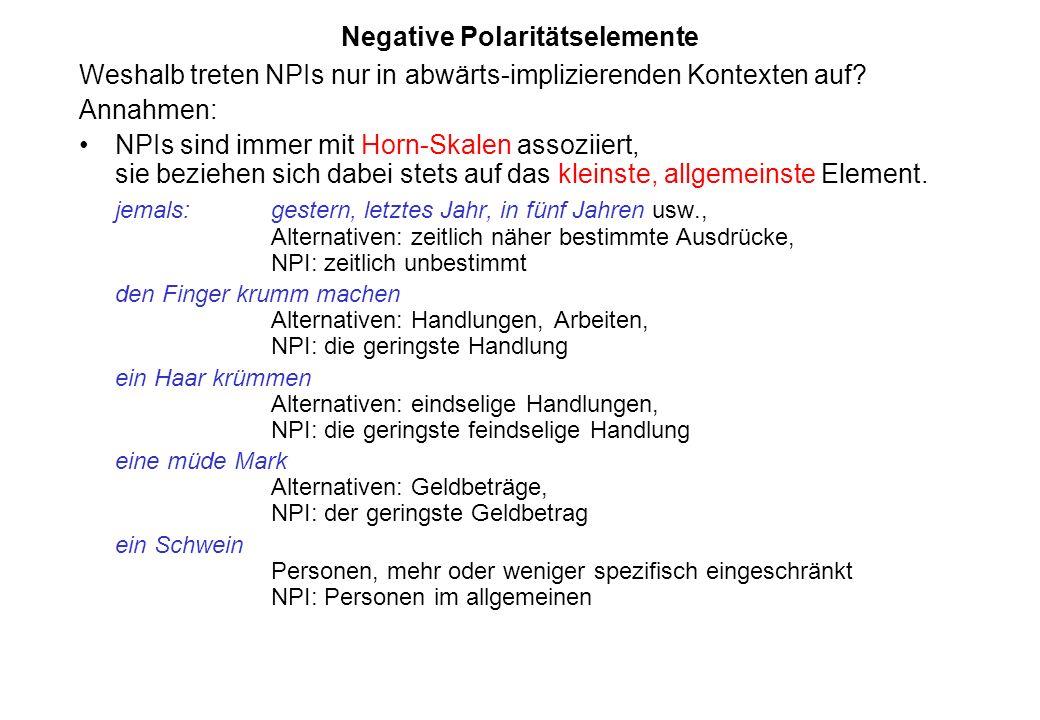 Negative Polaritätselemente Weshalb treten NPIs nur in abwärts-implizierenden Kontexten auf? Annahmen: NPIs sind immer mit Horn-Skalen assoziiert, sie