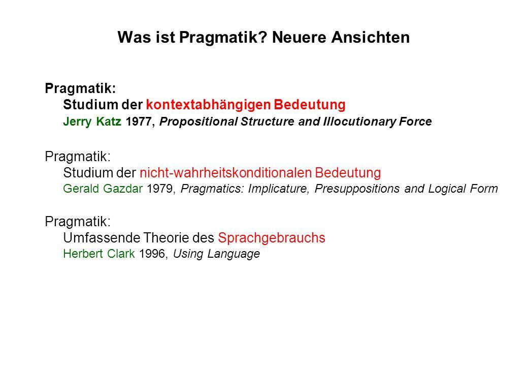 Was ist Pragmatik? Neuere Ansichten Pragmatik: Studium der kontextabhängigen Bedeutung Jerry Katz 1977, Propositional Structure and Illocutionary Forc