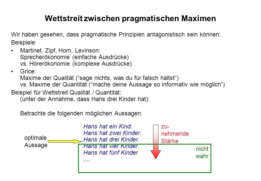 Wettstreit zwischen pragmatischen Maximen Wir haben gesehen, dass pragmatische Prinzipien antagonistisch sein können: Beispiele: Martinet, Zipf, Horn,