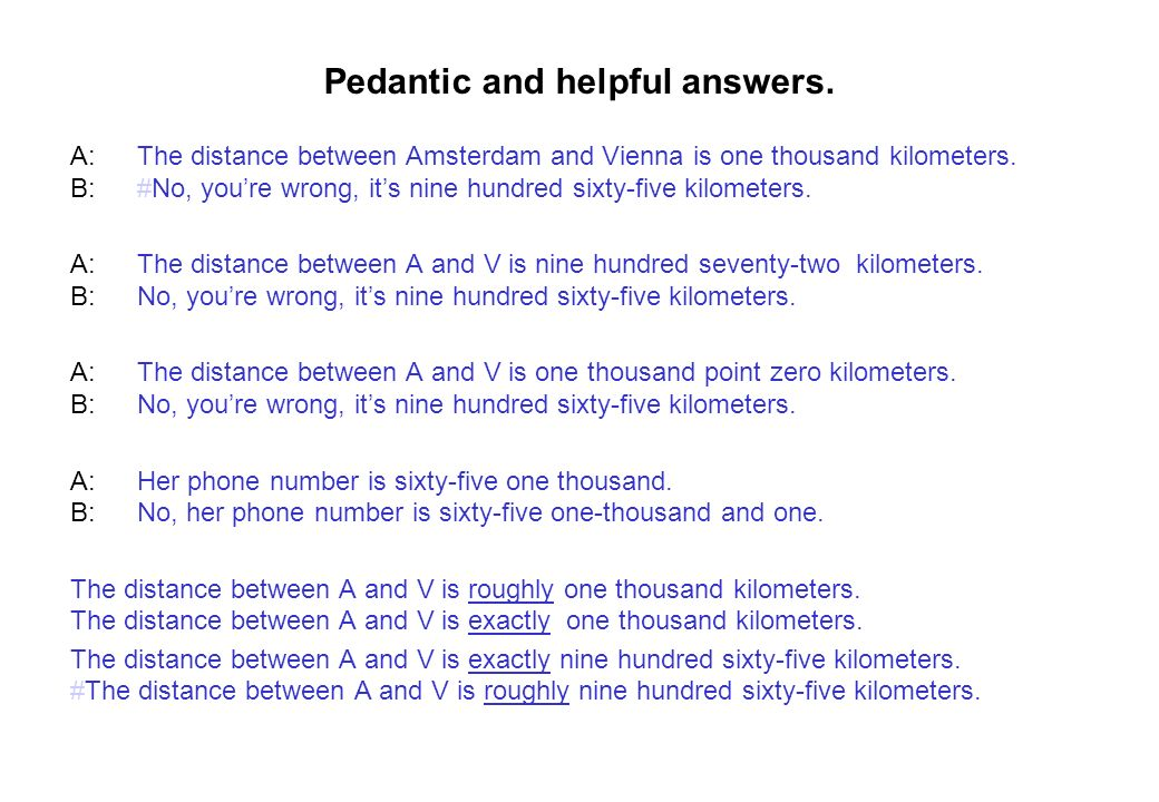 Pedantic and helpful answers. A:The distance between Amsterdam and Vienna is one thousand kilometers. B:#No, youre wrong, its nine hundred sixty-five