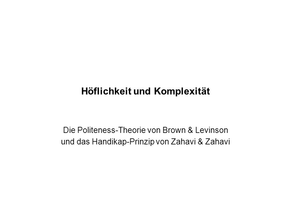 Höflichkeit und Komplexität Die Politeness-Theorie von Brown & Levinson und das Handikap-Prinzip von Zahavi & Zahavi