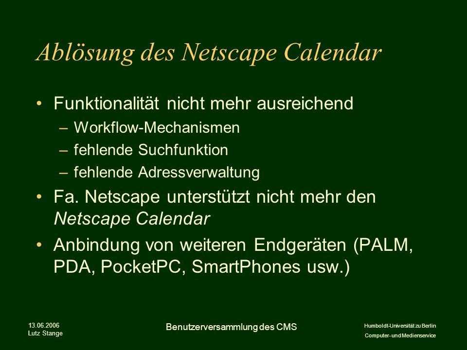 Humboldt-Universität zu Berlin Computer- und Medienservice 13.06.2006 Lutz Stange Benutzerversammlung des CMS Ablösung des Netscape Calendar Funktionalität nicht mehr ausreichend –Workflow-Mechanismen –fehlende Suchfunktion –fehlende Adressverwaltung Fa.