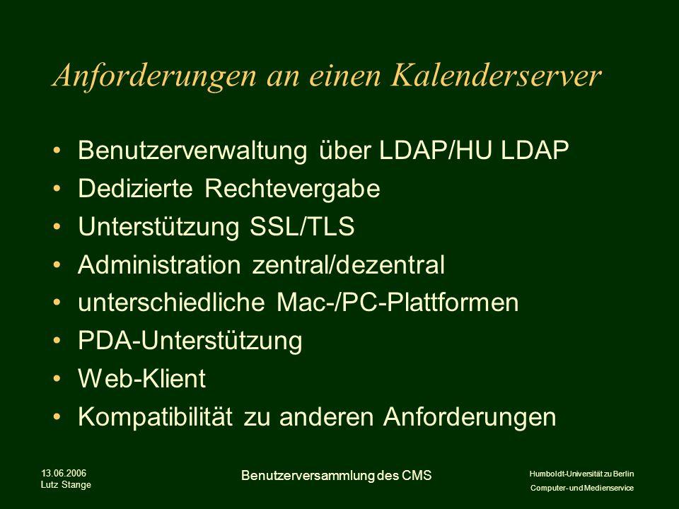 Humboldt-Universität zu Berlin Computer- und Medienservice 13.06.2006 Lutz Stange Benutzerversammlung des CMS Anforderungen an einen Kalenderserver Benutzerverwaltung über LDAP/HU LDAP Dedizierte Rechtevergabe Unterstützung SSL/TLS Administration zentral/dezentral unterschiedliche Mac-/PC-Plattformen PDA-Unterstützung Web-Klient Kompatibilität zu anderen Anforderungen