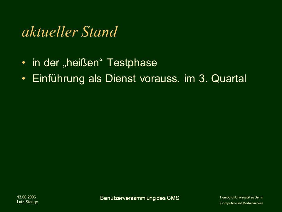 Humboldt-Universität zu Berlin Computer- und Medienservice 13.06.2006 Lutz Stange Benutzerversammlung des CMS aktueller Stand in der heißen Testphase Einführung als Dienst vorauss.
