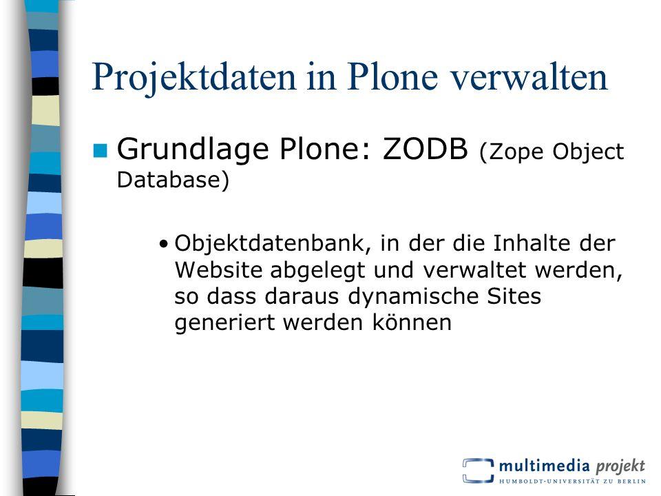 Projektdaten in Plone verwalten Grundlage Plone: ZODB (Zope Object Database) Objektdatenbank, in der die Inhalte der Website abgelegt und verwaltet werden, so dass daraus dynamische Sites generiert werden können