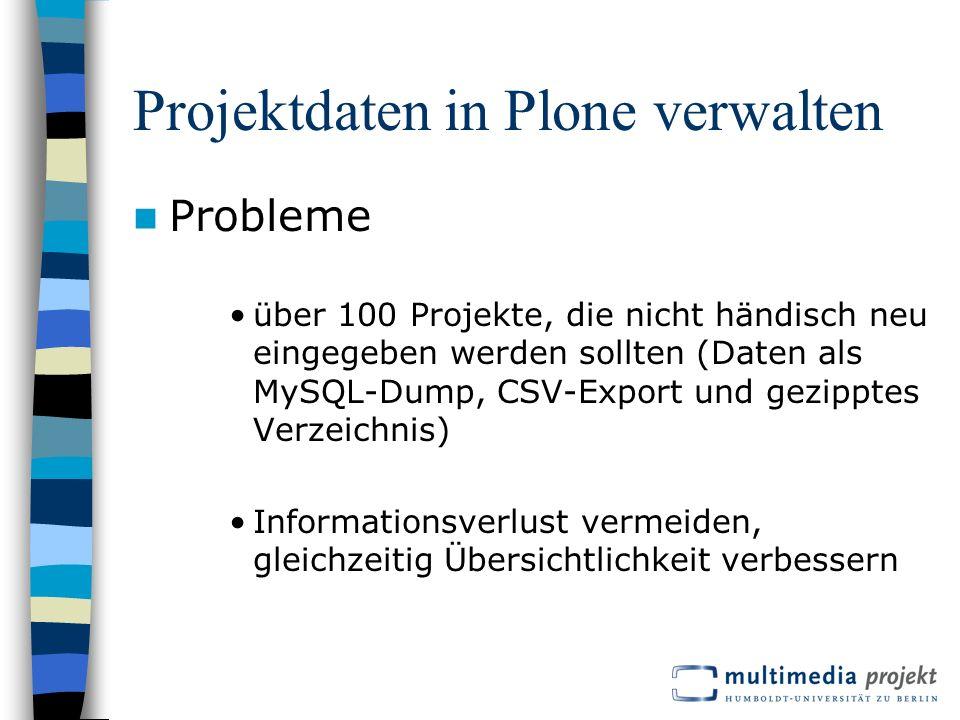 Projektdaten in Plone verwalten Probleme über 100 Projekte, die nicht händisch neu eingegeben werden sollten (Daten als MySQL-Dump, CSV-Export und gezipptes Verzeichnis) Informationsverlust vermeiden, gleichzeitig Übersichtlichkeit verbessern