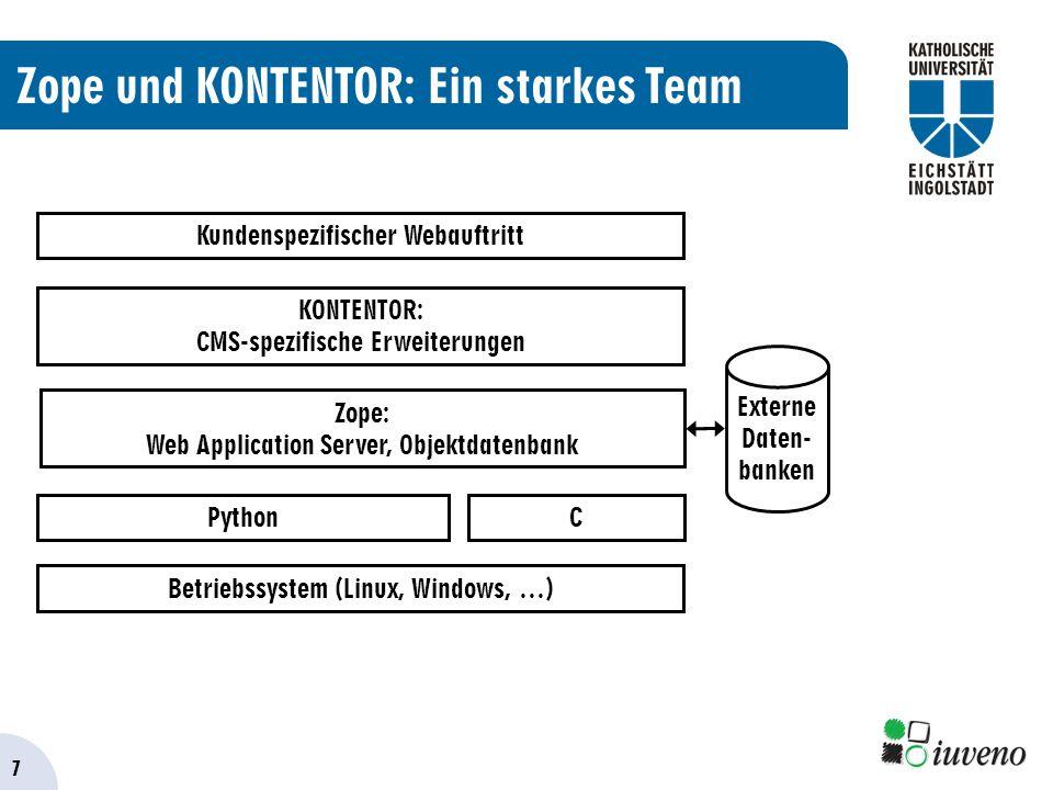 7 Zope und KONTENTOR: Ein starkes Team KONTENTOR: CMS-spezifische Erweiterungen Kundenspezifischer Webauftritt Zope: Web Application Server, Objektdatenbank Python Externe Daten- banken Betriebssystem (Linux, Windows, …) C