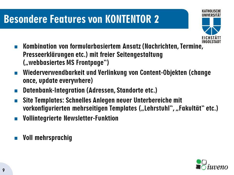 9 Besondere Features von KONTENTOR 2 Kombination von formularbasiertem Ansatz (Nachrichten, Termine, Presseerklärungen etc.) mit freier Seitengestaltung (webbasiertes MS Frontpage) Wiederverwendbarkeit und Verlinkung von Content-Objekten (change once, update everywhere) Datenbank-Integration (Adressen, Standorte etc.) Site Templates: Schnelles Anlegen neuer Unterbereiche mit vorkonfigurierten mehrseitigen Templates (Lehrstuhl, Fakultät etc.) Vollintegrierte Newsletter-Funktion Voll mehrsprachig