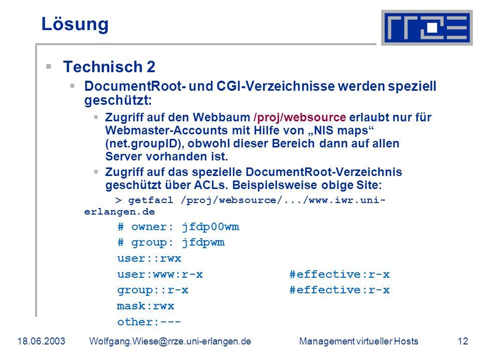 Management virtueller Hosts18.06.2003Wolfgang.Wiese@rrze.uni-erlangen.de12 Lösung Technisch 2 DocumentRoot- und CGI-Verzeichnisse werden speziell geschützt: Zugriff auf den Webbaum /proj/websource erlaubt nur für Webmaster-Accounts mit Hilfe von NIS maps (net.groupID), obwohl dieser Bereich dann auf allen Server vorhanden ist.