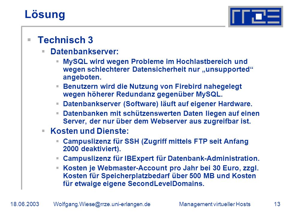 Management virtueller Hosts18.06.2003Wolfgang.Wiese@rrze.uni-erlangen.de13 Lösung Technisch 3 Datenbankserver: MySQL wird wegen Probleme im Hochlastbereich und wegen schlechterer Datensicherheit nur unsupported angeboten.