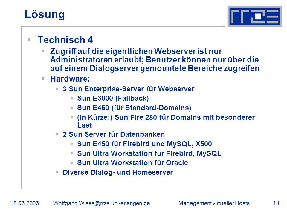 Management virtueller Hosts18.06.2003Wolfgang.Wiese@rrze.uni-erlangen.de14 Lösung Technisch 4 Zugriff auf die eigentlichen Webserver ist nur Administratoren erlaubt; Benutzer können nur über die auf einem Dialogserver gemountete Bereiche zugreifen Hardware: 3 Sun Enterprise-Server für Webserver Sun E3000 (Fallback) Sun E450 (für Standard-Domains) (in Kürze:) Sun Fire 280 für Domains mit besonderer Last 2 Sun Server für Datenbanken Sun E450 für Firebird und MySQL, X500 Sun Ultra Workstation für Firebird, MySQL Sun Ultra Workstation für Oracle Diverse Dialog- und Homeserver