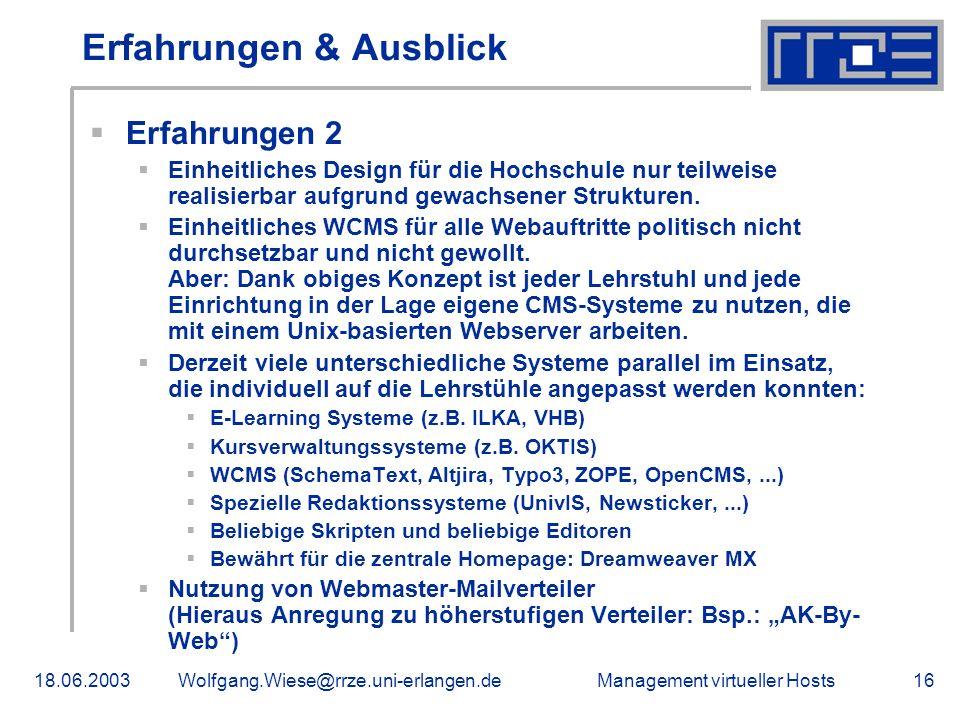Management virtueller Hosts18.06.2003Wolfgang.Wiese@rrze.uni-erlangen.de16 Erfahrungen & Ausblick Erfahrungen 2 Einheitliches Design für die Hochschule nur teilweise realisierbar aufgrund gewachsener Strukturen.