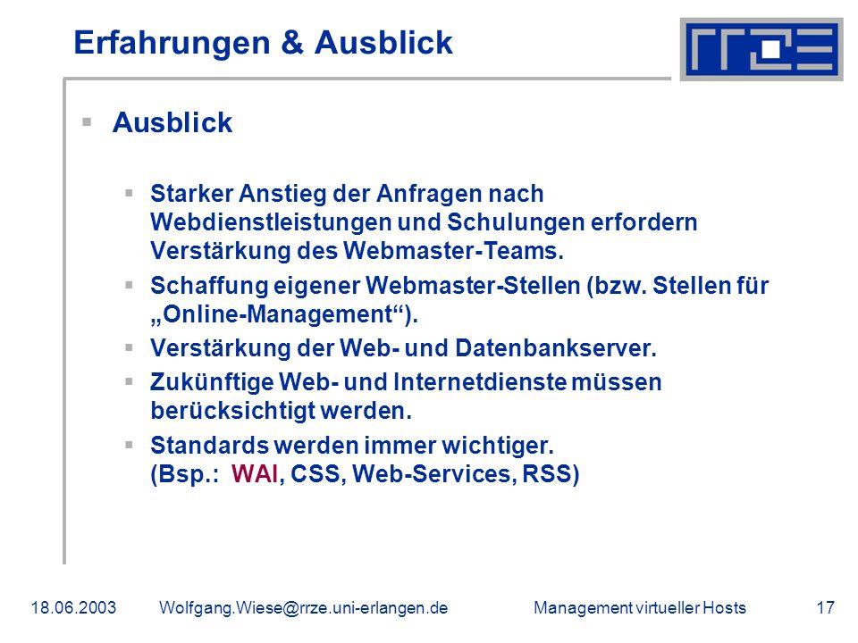 Management virtueller Hosts18.06.2003Wolfgang.Wiese@rrze.uni-erlangen.de17 Erfahrungen & Ausblick Ausblick Starker Anstieg der Anfragen nach Webdienstleistungen und Schulungen erfordern Verstärkung des Webmaster-Teams.