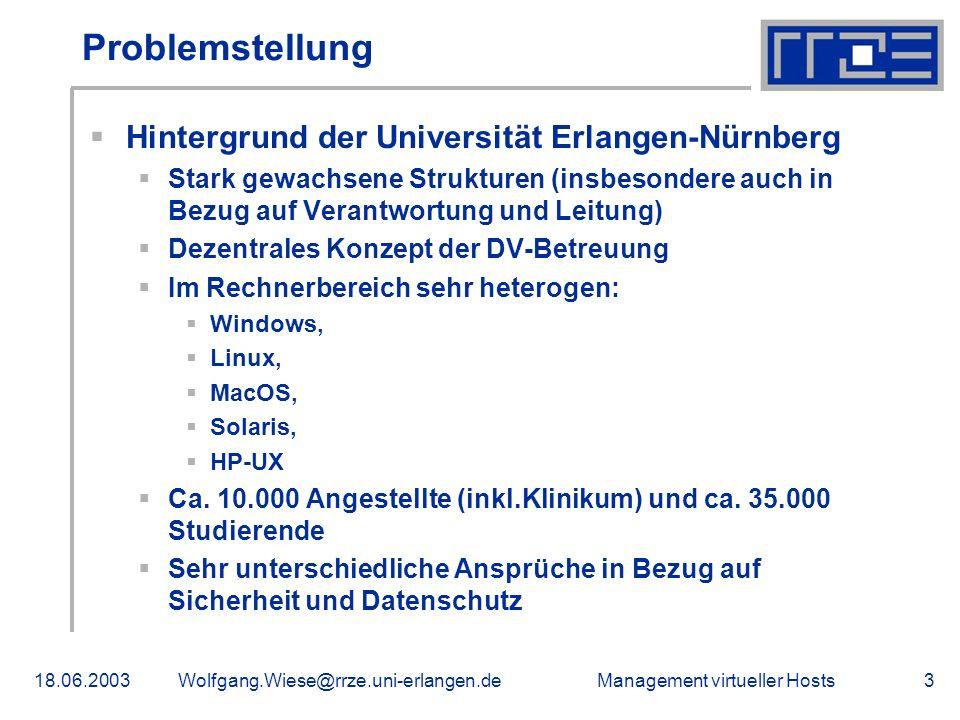 Management virtueller Hosts18.06.2003Wolfgang.Wiese@rrze.uni-erlangen.de3 Problemstellung Hintergrund der Universität Erlangen-Nürnberg Stark gewachsene Strukturen (insbesondere auch in Bezug auf Verantwortung und Leitung) Dezentrales Konzept der DV-Betreuung Im Rechnerbereich sehr heterogen: Windows, Linux, MacOS, Solaris, HP-UX Ca.