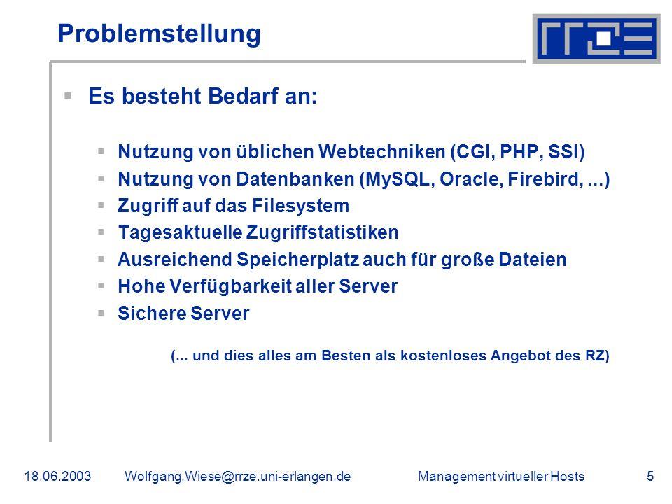 Management virtueller Hosts18.06.2003Wolfgang.Wiese@rrze.uni-erlangen.de5 Problemstellung Es besteht Bedarf an: Nutzung von üblichen Webtechniken (CGI, PHP, SSI) Nutzung von Datenbanken (MySQL, Oracle, Firebird,...) Zugriff auf das Filesystem Tagesaktuelle Zugriffstatistiken Ausreichend Speicherplatz auch für große Dateien Hohe Verfügbarkeit aller Server Sichere Server (...