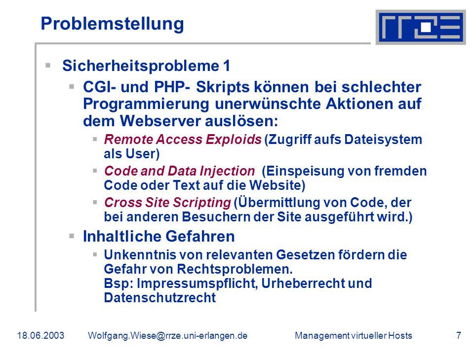 Management virtueller Hosts18.06.2003Wolfgang.Wiese@rrze.uni-erlangen.de7 Problemstellung Sicherheitsprobleme 1 CGI- und PHP- Skripts können bei schlechter Programmierung unerwünschte Aktionen auf dem Webserver auslösen: Remote Access Exploids (Zugriff aufs Dateisystem als User) Code and Data Injection (Einspeisung von fremden Code oder Text auf die Website) Cross Site Scripting (Übermittlung von Code, der bei anderen Besuchern der Site ausgeführt wird.) Inhaltliche Gefahren Unkenntnis von relevanten Gesetzen fördern die Gefahr von Rechtsproblemen.