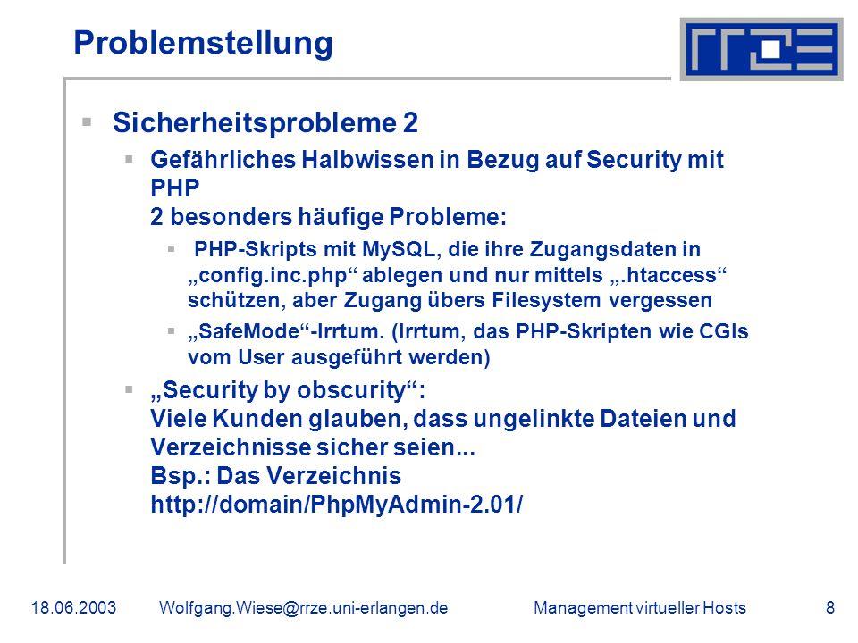 Management virtueller Hosts18.06.2003Wolfgang.Wiese@rrze.uni-erlangen.de8 Problemstellung Sicherheitsprobleme 2 Gefährliches Halbwissen in Bezug auf Security mit PHP 2 besonders häufige Probleme: PHP-Skripts mit MySQL, die ihre Zugangsdaten in config.inc.php ablegen und nur mittels.htaccess schützen, aber Zugang übers Filesystem vergessen SafeMode-Irrtum.