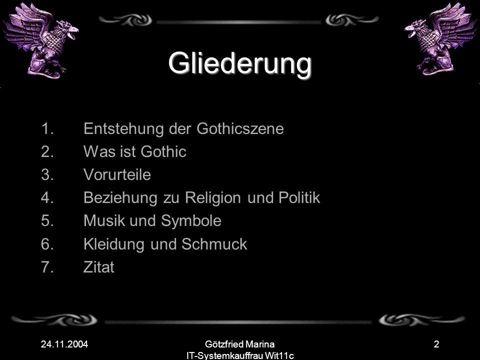 Götzfried Marina IT-Systemkauffrau Wit11c 224.11.2004 Gliederung 1.Entstehung der Gothicszene 2.Was ist Gothic 3.Vorurteile 4.Beziehung zu Religion und Politik 5.Musik und Symbole 6.Kleidung und Schmuck 7.Zitat