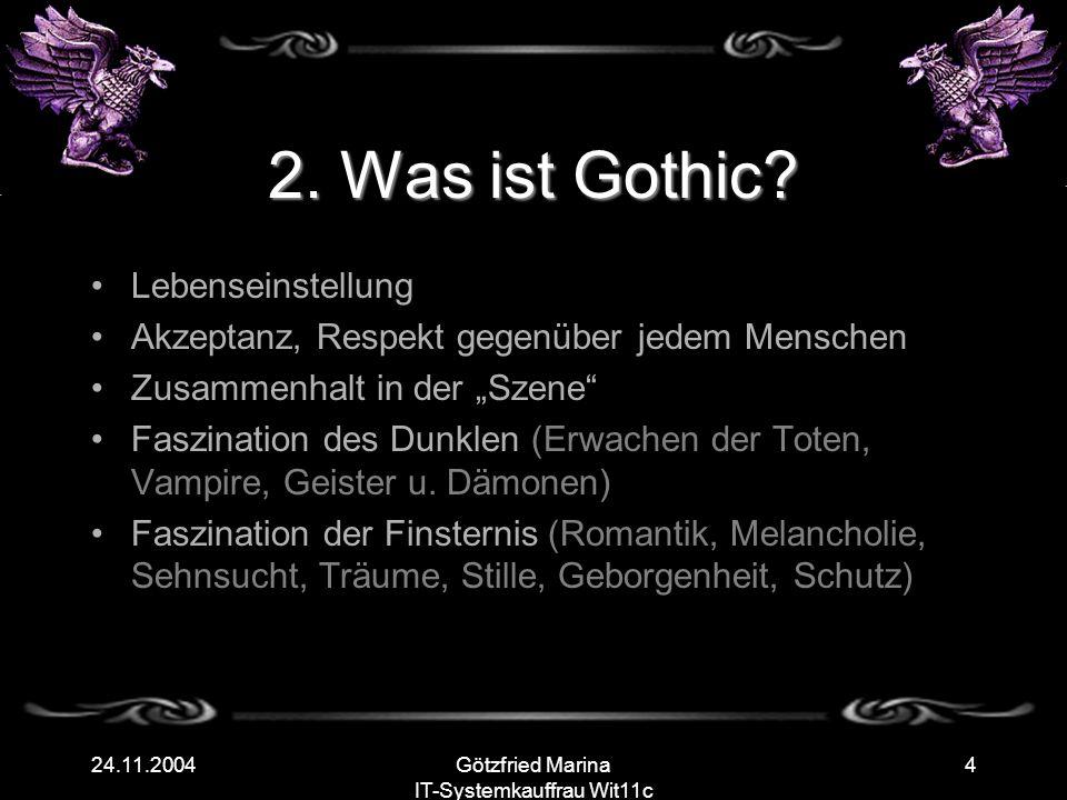 Götzfried Marina IT-Systemkauffrau Wit11c 424.11.2004 2. Was ist Gothic? Lebenseinstellung Akzeptanz, Respekt gegenüber jedem Menschen Zusammenhalt in