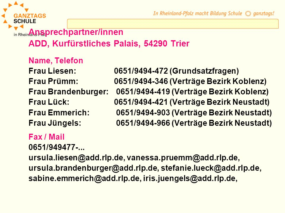 Ansprechpartner/innen ADD, Kurfürstliches Palais, 54290 Trier Name, Telefon Frau Liesen:0651/9494-472 (Grundsatzfragen) Frau Prümm:0651/9494-346 (Verträge Bezirk Koblenz) Frau Brandenburger: 0651/9494-419 (Verträge Bezirk Koblenz) Frau Lück:0651/9494-421 (Verträge Bezirk Neustadt) Frau Emmerich: 0651/9494-903 (Verträge Bezirk Neustadt) Frau Jüngels: 0651/9494-966 (Verträge Bezirk Neustadt) Fax / Mail 0651/949477-...