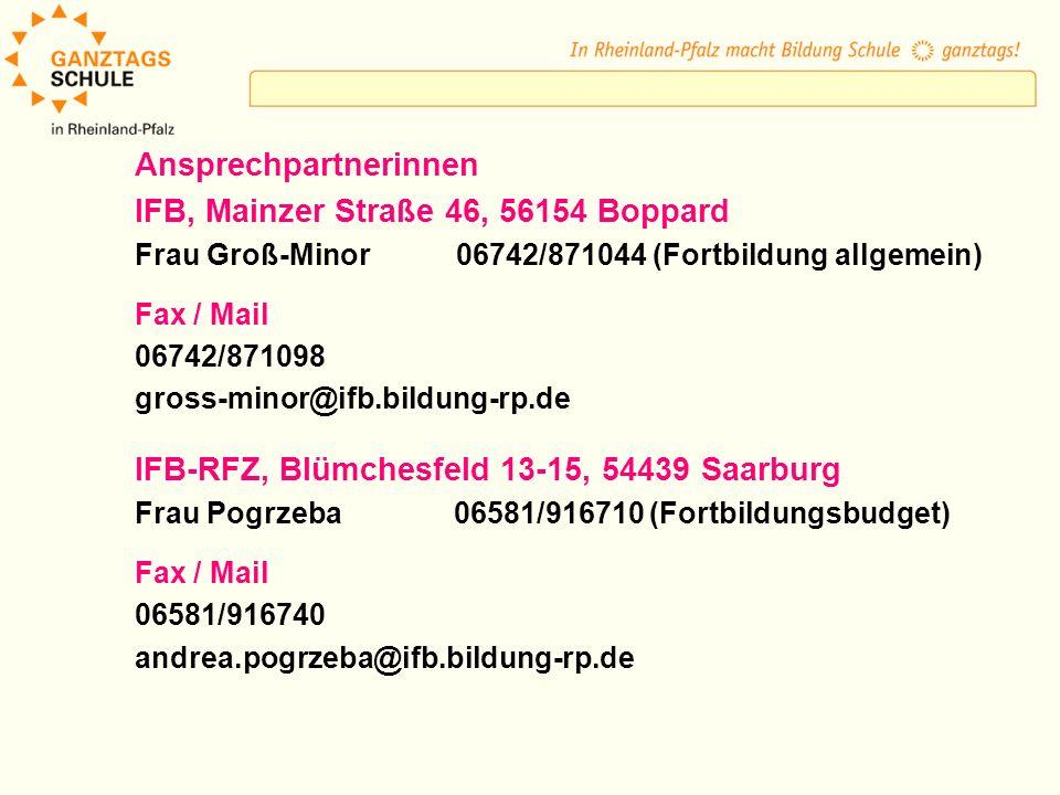 Ansprechpartnerinnen IFB, Mainzer Straße 46, 56154 Boppard Frau Groß-Minor 06742/871044 (Fortbildung allgemein) Fax / Mail 06742/871098 gross-minor@ifb.bildung-rp.de IFB-RFZ, Blümchesfeld 13-15, 54439 Saarburg Frau Pogrzeba 06581/916710 (Fortbildungsbudget) Fax / Mail 06581/916740 andrea.pogrzeba@ifb.bildung-rp.de
