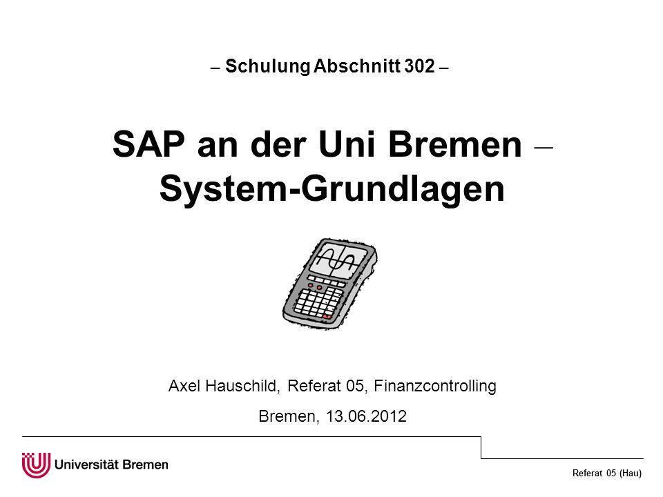 Referat 05 (Hau) – Schulung Abschnitt 302 – SAP an der Uni Bremen – System-Grundlagen Axel Hauschild, Referat 05, Finanzcontrolling Bremen, 13.06.2012