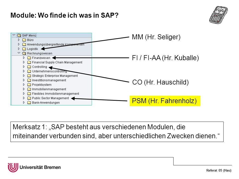 Referat 05 (Hau) Module: Wo finde ich was in SAP? MM (Hr. Seliger) FI / FI-AA (Hr. Kuballe) CO (Hr. Hauschild) PSM (Hr. Fahrenholz) Merksatz 1: SAP be