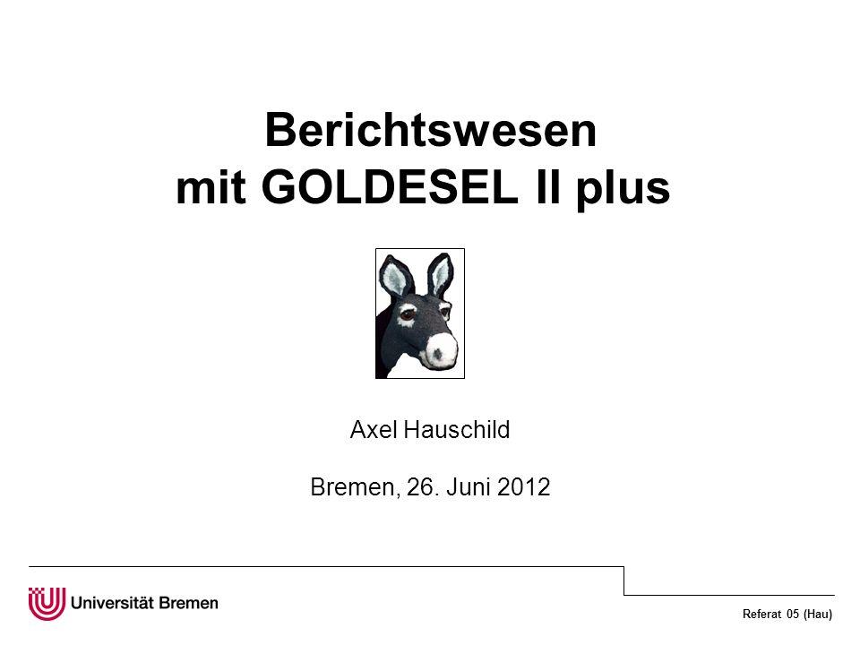 Referat 05 (Hau) Berichtswesen mit GOLDESEL II plus Axel Hauschild Bremen, 26. Juni 2012