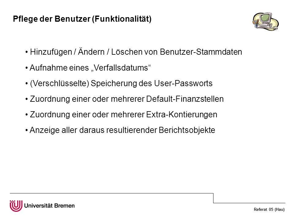 Referat 05 (Hau) Pflege der Benutzer (Funktionalität) Hinzufügen / Ändern / Löschen von Benutzer-Stammdaten Aufnahme eines Verfallsdatums (Verschlüsselte) Speicherung des User-Passworts Zuordnung einer oder mehrerer Default-Finanzstellen Zuordnung einer oder mehrerer Extra-Kontierungen Anzeige aller daraus resultierender Berichtsobjekte