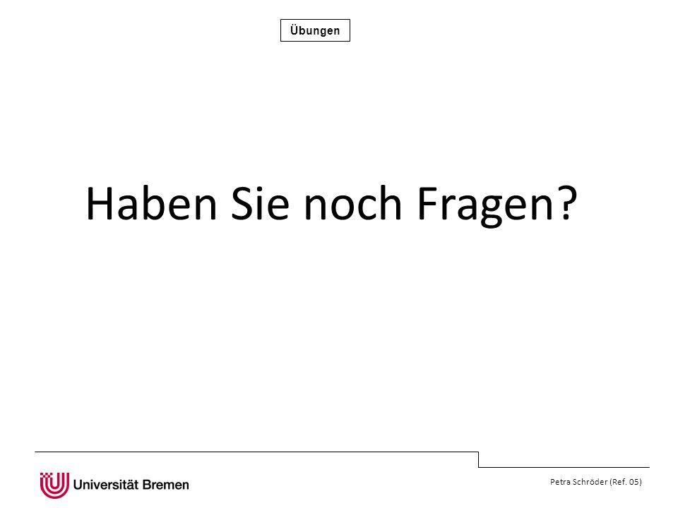 Übungen Petra Schröder (Ref. 05) Haben Sie noch Fragen?