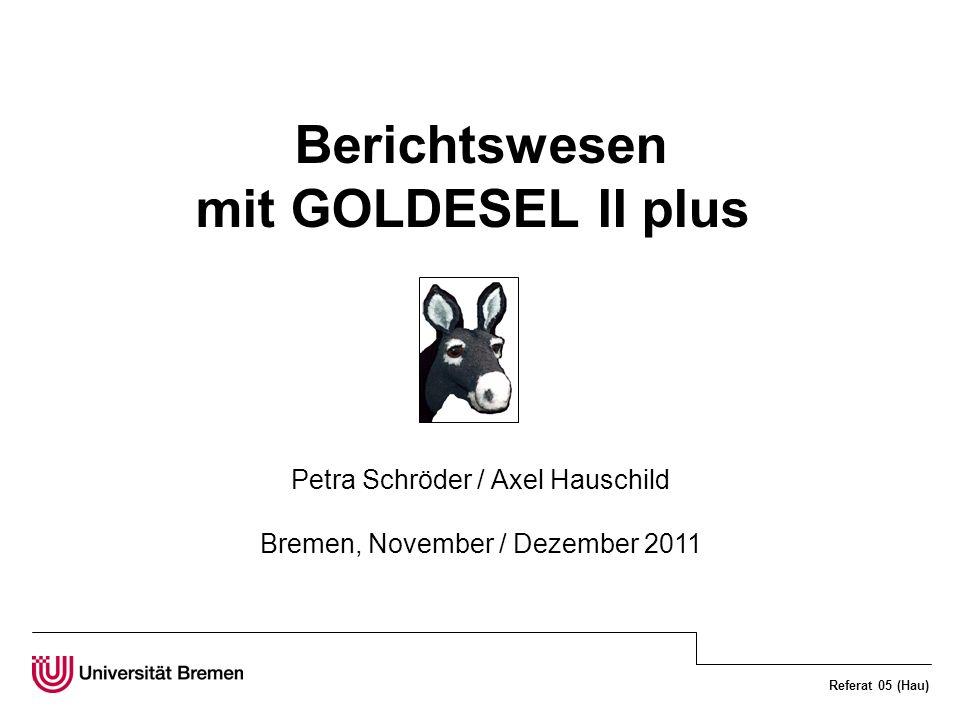 Referat 05 (Hau) Berichtswesen mit GOLDESEL II plus Petra Schröder / Axel Hauschild Bremen, November / Dezember 2011