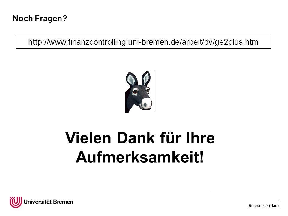 Referat 05 (Hau) Vielen Dank für Ihre Aufmerksamkeit! http://www.finanzcontrolling.uni-bremen.de/arbeit/dv/ge2plus.htm Noch Fragen?