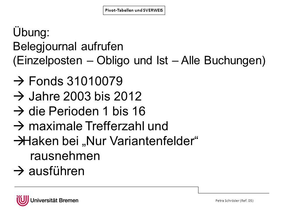 Pivot-Tabellen und SVERWEIS Petra Schröder (Ref. 05) Übung: Belegjournal aufrufen (Einzelposten – Obligo und Ist – Alle Buchungen) Fonds 31010079 Jahr