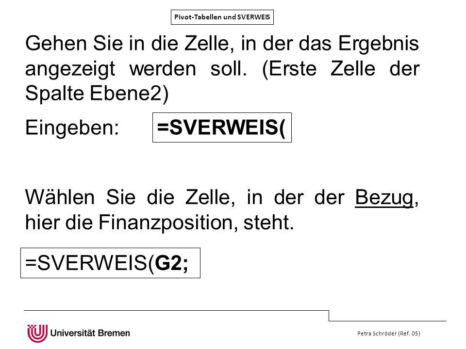 Pivot-Tabellen und SVERWEIS Petra Schröder (Ref. 05) Gehen Sie in die Zelle, in der das Ergebnis angezeigt werden soll. (Erste Zelle der Spalte Ebene2