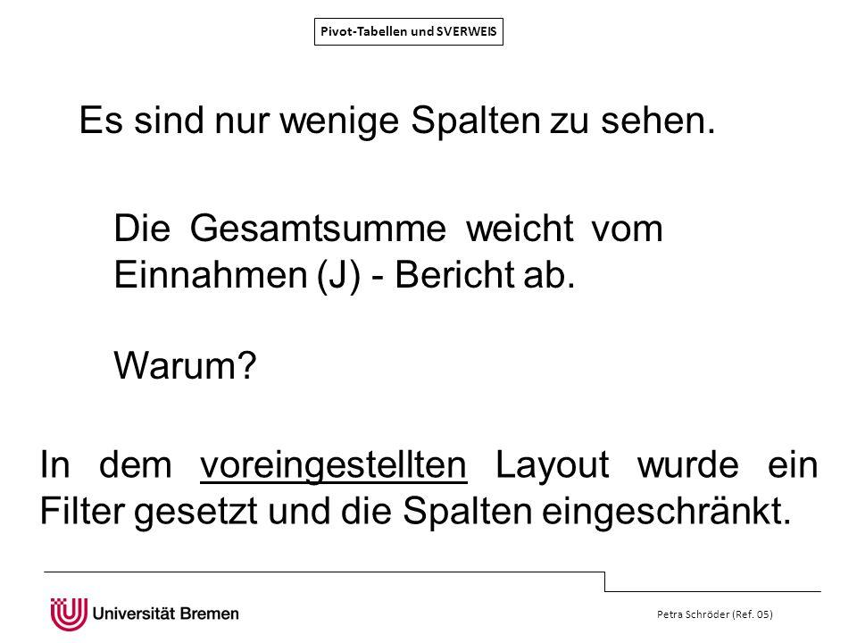 Pivot-Tabellen und SVERWEIS Petra Schröder (Ref. 05) Es sind nur wenige Spalten zu sehen. Die Gesamtsumme weicht vom Einnahmen (J) - Bericht ab. Warum