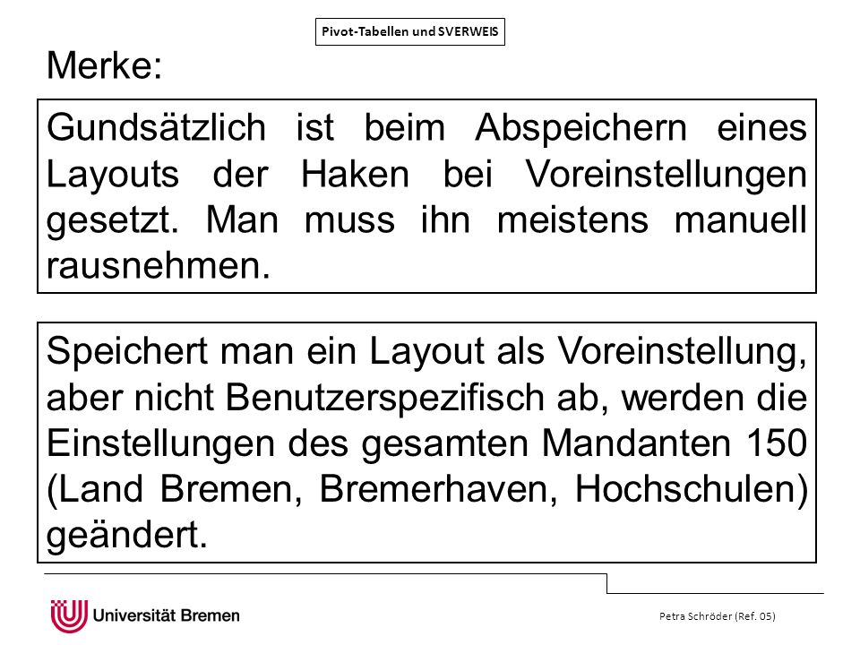 Pivot-Tabellen und SVERWEIS Petra Schröder (Ref. 05) Merke: Gundsätzlich ist beim Abspeichern eines Layouts der Haken bei Voreinstellungen gesetzt. Ma