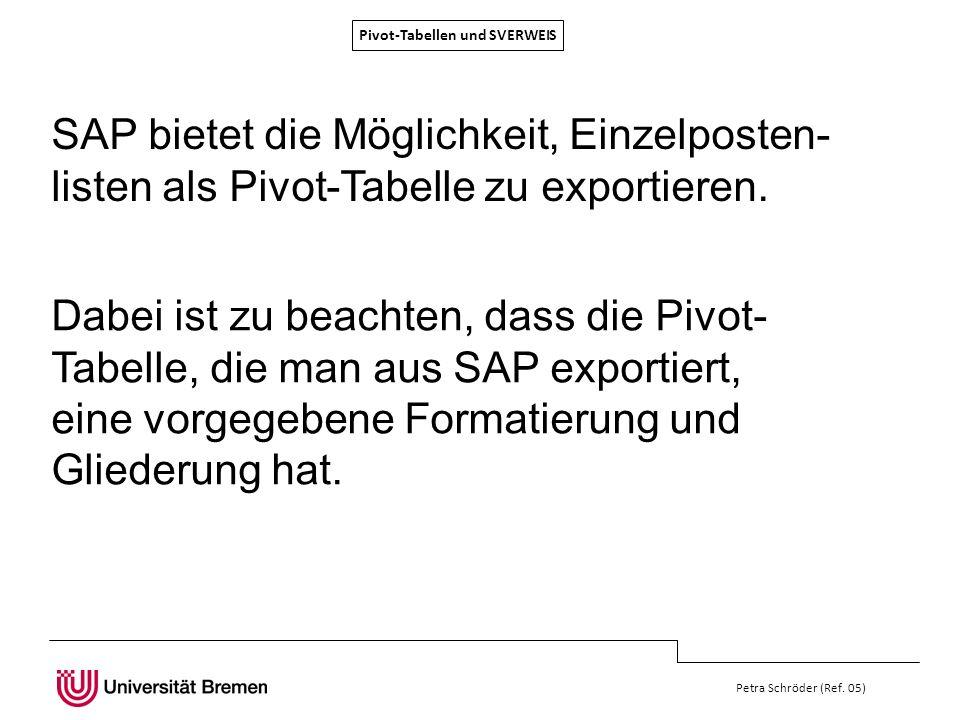 Pivot-Tabellen und SVERWEIS Petra Schröder (Ref. 05) SAP bietet die Möglichkeit, Einzelposten- listen als Pivot-Tabelle zu exportieren. Dabei ist zu b