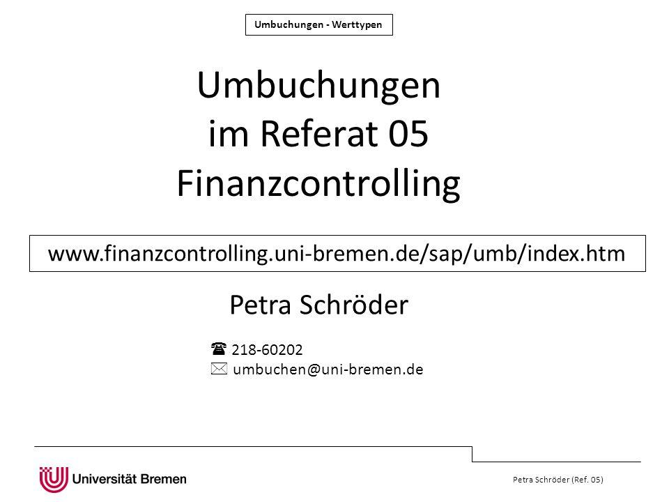 Umbuchungen - Werttypen Petra Schröder (Ref. 05) Umbuchungen im Referat 05 Finanzcontrolling Petra Schröder www.finanzcontrolling.uni-bremen.de/sap/um