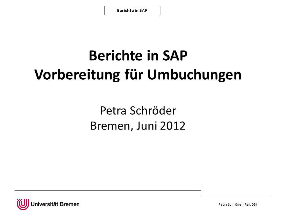 Berichte in SAP Petra Schröder (Ref. 05) Berichte in SAP Vorbereitung für Umbuchungen Petra Schröder Bremen, Juni 2012