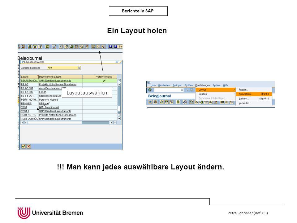 Berichte in SAP Petra Schröder (Ref. 05) Ein Layout holen Layout auswählen !!! Man kann jedes auswählbare Layout ändern.