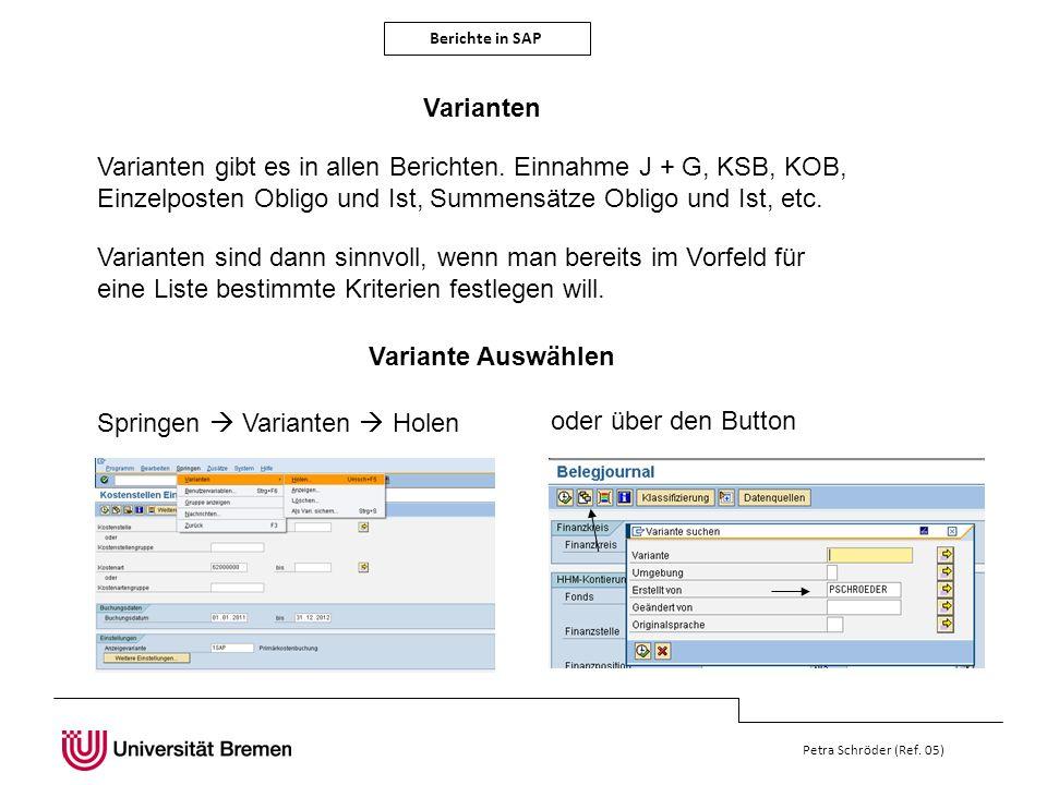 Berichte in SAP Petra Schröder (Ref. 05) Varianten Varianten gibt es in allen Berichten. Einnahme J + G, KSB, KOB, Einzelposten Obligo und Ist, Summen